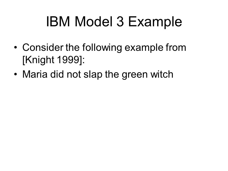 IBM Model 3 Example Consider the following example from [Knight 1999]: